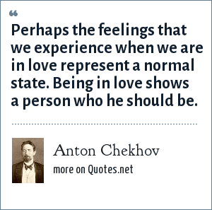 Anton Chekhov: Perhaps the feelings that we experience when we are in love represent a normal state. Being in love shows a person who he should be.