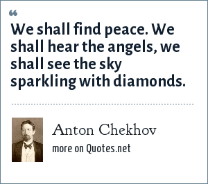 Anton Chekhov: We shall find peace. We shall hear the angels, we shall see the sky sparkling with diamonds.