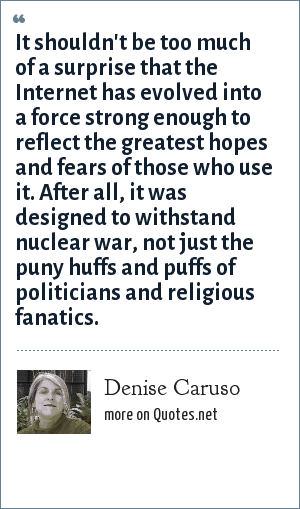 Denise Caruso: It shouldn't be too much of a surprise that the Internet has evolved into a force strong enough to reflect the greatest hopes and fears of those who use it. After all, it was designed to withstand nuclear war, not just the puny huffs and puffs of politicians and religious fanatics.
