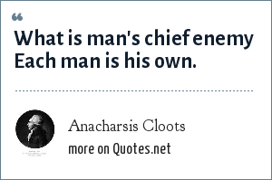 Anacharsis Cloots: What is man's chief enemy Each man is his own.