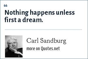 Carl Sandburg: Nothing happens unless first a dream.