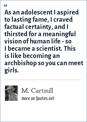 M. Cartmill: As an adolescent I aspired to lasting fame, I craved factual certainty, and I thirsted for a meaningful vision of human life - so I became a scientist. This is like becoming an archbishop so you can meet girls.