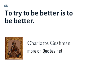 Charlotte Cushman: To try to be better is to be better.