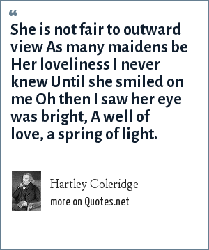 Hartley Coleridge: She is not fair to outward view As many maidens be Her loveliness I never knew Until she smiled on me Oh then I saw her eye was bright, A well of love, a spring of light.