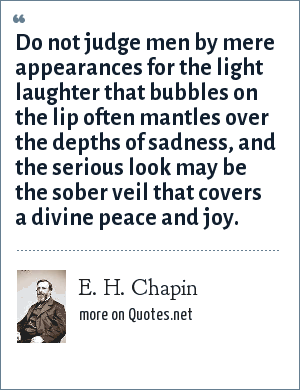 E. H. Chapin: Do not judge men by mere appearances for the light laughter that bubbles on the lip often mantles over the depths of sadness, and the serious look may be the sober veil that covers a divine peace and joy.