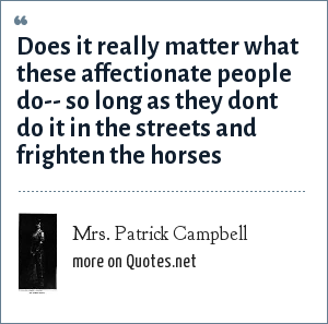 Mrs. Patrick Campbell: Does it really matter what these affectionate people do-- so long as they dont do it in the streets and frighten the horses