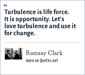 Ramsay Clark: Turbulence is life force. It is opportunity. Let's love turbulence and use it for change.