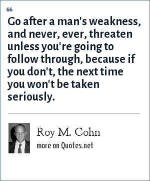 Roy M. Cohn: Go after a man's weakness, and never, ever, threaten unless you're going to follow through, because if you don't, the next time you won't be taken seriously.