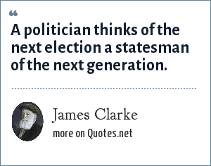 James Clarke: A politician thinks of the next election a statesman of the next generation.