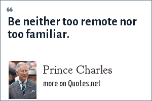 Prince Charles: Be neither too remote nor too familiar.