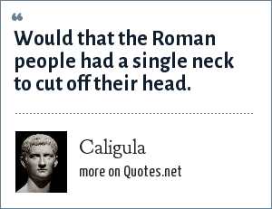 Caligula: Would that the Roman people had a single neck to cut off their head.