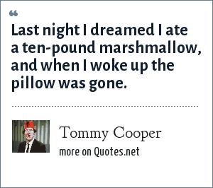 Tommy Cooper: Last night I dreamed I ate a ten-pound marshmallow, and when I woke up the pillow was gone.
