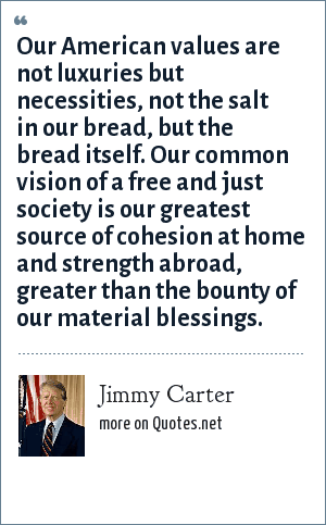 Jimmy Carter: Our American values are not luxuries but necessities, not the salt in our bread, but the bread itself. Our common vision of a free and just society is our greatest source of cohesion at home and strength abroad, greater than the bounty of our material blessings.