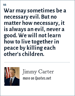 Jimmy Carter: War may sometimes be a necessary evil. But no matter how necessary, it is always an evil, never a good. We will not learn how to live together in peace by killing each other's children.