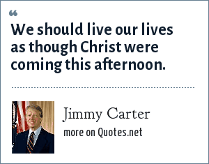 Jimmy Carter: We should live our lives as though Christ were coming this afternoon.