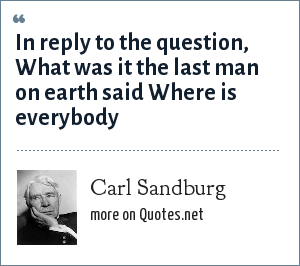 Carl Sandburg: In reply to the question, What was it the last man on earth said Where is everybody