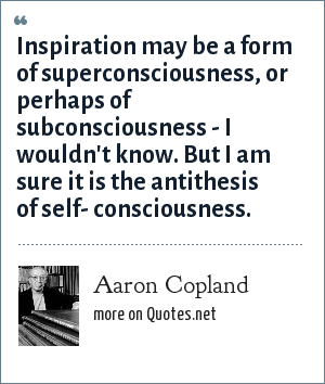 Aaron Copland: Inspiration may be a form of superconsciousness, or perhaps of subconsciousness - I wouldn't know. But I am sure it is the antithesis of self- consciousness.