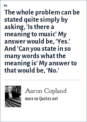 Aaron Copland: The whole problem can be stated quite simply by asking, 'Is there a meaning to music' My answer would be, 'Yes.' And 'Can you state in so many words what the meaning is' My answer to that would be, 'No.'