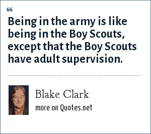 Blake Clark: Being in the army is like being in the Boy Scouts, except that the Boy Scouts have adult supervision.