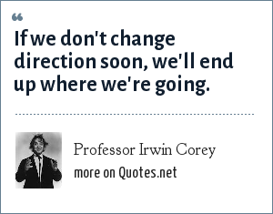 Professor Irwin Corey: If we don't change direction soon, we'll end up where we're going.