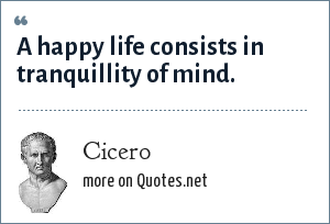 Cicero: A happy life consists in tranquillity of mind.