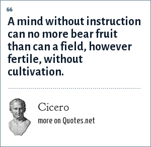 Cicero: A mind without instruction can no more bear fruit than can a field, however fertile, without cultivation.