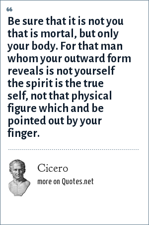 Cicero: Be sure that it is not you that is mortal, but only your body. For that man whom your outward form reveals is not yourself the spirit is the true self, not that physical figure which and be pointed out by your finger.