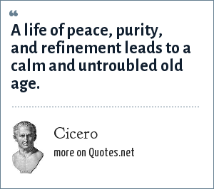 Cicero: A life of peace, purity, and refinement leads to a calm and untroubled old age.