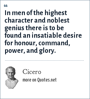 Cicero: In men of the highest character and noblest genius there is to be found an insatiable desire for honour, command, power, and glory.