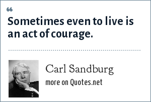Carl Sandburg: Sometimes even to live is an act of courage.