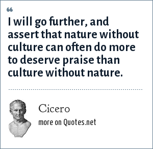 Cicero: I will go further, and assert that nature without culture can often do more to deserve praise than culture without nature.