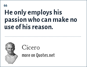 Cicero: He only employs his passion who can make no use of his reason.