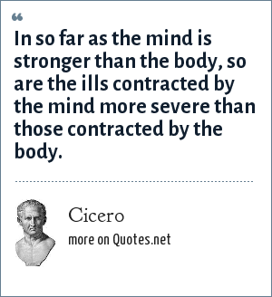 Cicero: In so far as the mind is stronger than the body, so are the ills contracted by the mind more severe than those contracted by the body.