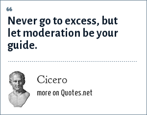 Cicero: Never go to excess, but let moderation be your guide.