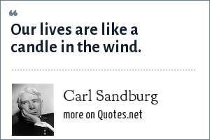 Carl Sandburg: Our lives are like a candle in the wind.