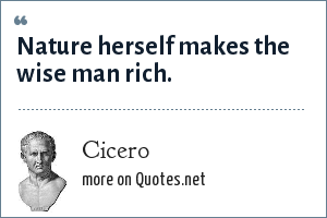 Cicero: Nature herself makes the wise man rich.
