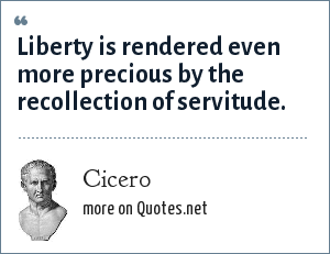 Cicero: Liberty is rendered even more precious by the recollection of servitude.