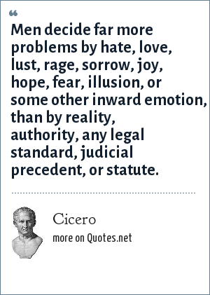 Cicero: Men decide far more problems by hate, love, lust, rage, sorrow, joy, hope, fear, illusion, or some other inward emotion, than by reality, authority, any legal standard, judicial precedent, or statute.