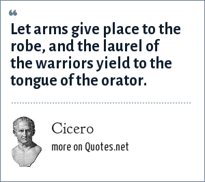 Cicero: Let arms give place to the robe, and the laurel of the warriors yield to the tongue of the orator.