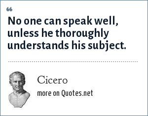 Cicero: No one can speak well, unless he thoroughly understands his subject.