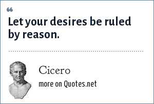 Cicero: Let your desires be ruled by reason.