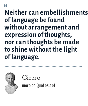 Cicero: Neither can embellishments of language be found without arrangement and expression of thoughts, nor can thoughts be made to shine without the light of language.