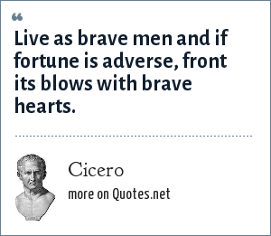 Cicero: Live as brave men and if fortune is adverse, front its blows with brave hearts.