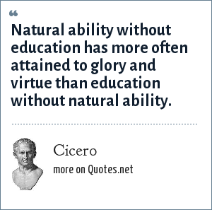 Cicero: Natural ability without education has more often attained to glory and virtue than education without natural ability.