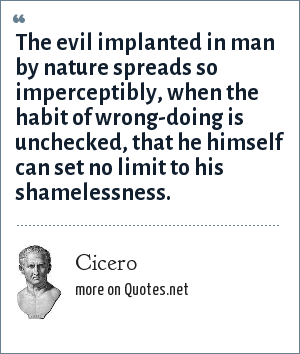 Cicero: The evil implanted in man by nature spreads so imperceptibly, when the habit of wrong-doing is unchecked, that he himself can set no limit to his shamelessness.