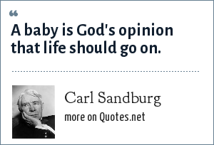 Carl Sandburg: A baby is God's opinion that life should go on.