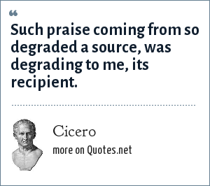 Cicero: Such praise coming from so degraded a source, was degrading to me, its recipient.