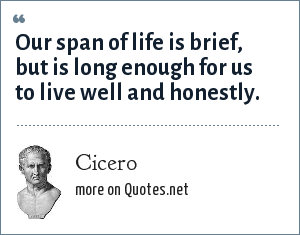 Cicero: Our span of life is brief, but is long enough for us to live well and honestly.