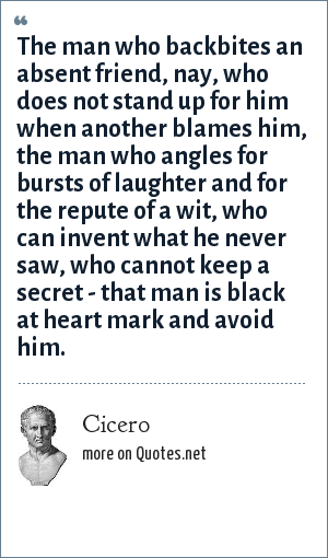Cicero: The man who backbites an absent friend, nay, who does not stand up for him when another blames him, the man who angles for bursts of laughter and for the repute of a wit, who can invent what he never saw, who cannot keep a secret - that man is black at heart mark and avoid him.