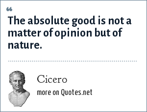 Cicero: The absolute good is not a matter of opinion but of nature.